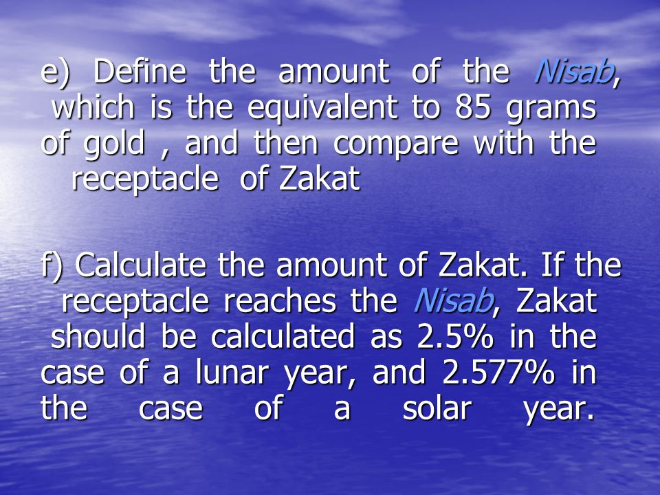 e) Define the amount of the Nisab, which is the equivalent to 85 grams of gold , and then compare with the receptacle of Zakat