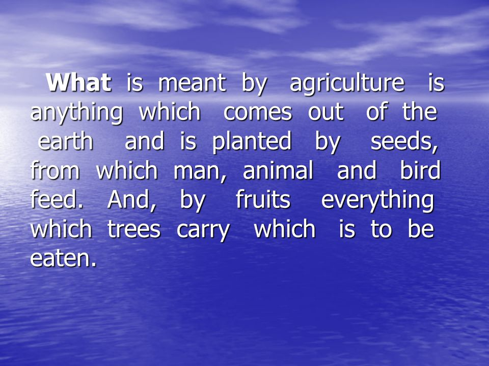 What is meant by agriculture is anything which comes out of the earth and is planted by seeds, from which man, animal and bird feed.