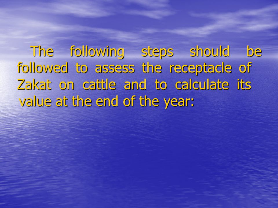 The following steps should be followed to assess the receptacle of Zakat on cattle and to calculate its value at the end of the year: