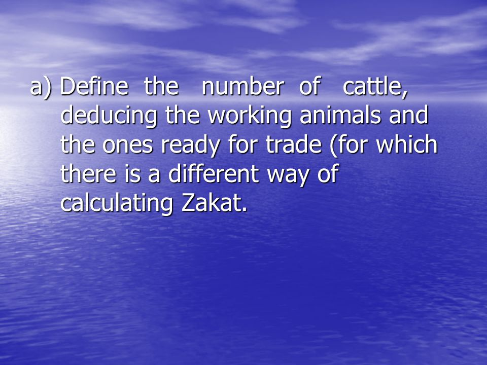a) Define the number of cattle, deducing the working animals and the ones ready for trade (for which there is a different way of calculating Zakat.
