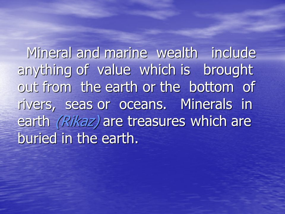 Mineral and marine wealth include anything of value which is brought out from the earth or the bottom of rivers, seas or oceans.