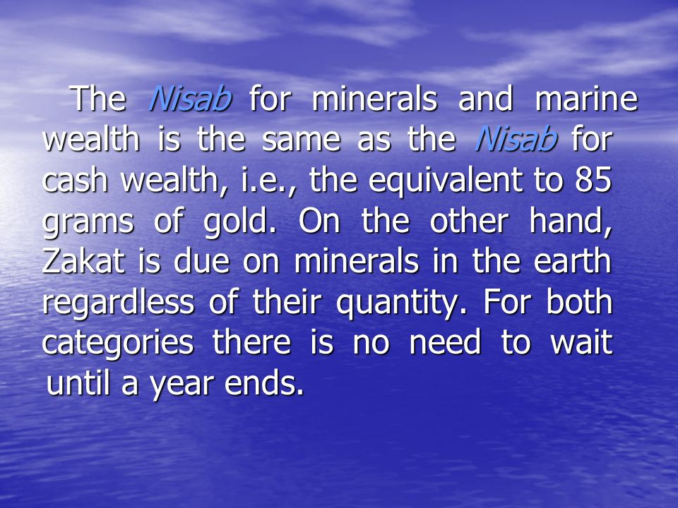 The Nisab for minerals and marine wealth is the same as the Nisab for cash wealth, i.e., the equivalent to 85 grams of gold.