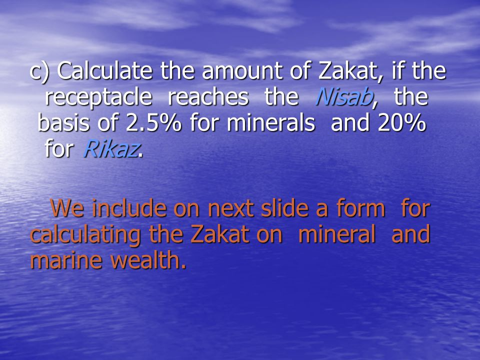 c) Calculate the amount of Zakat, if the receptacle reaches the Nisab, the basis of 2.5% for minerals and 20% for Rikaz.