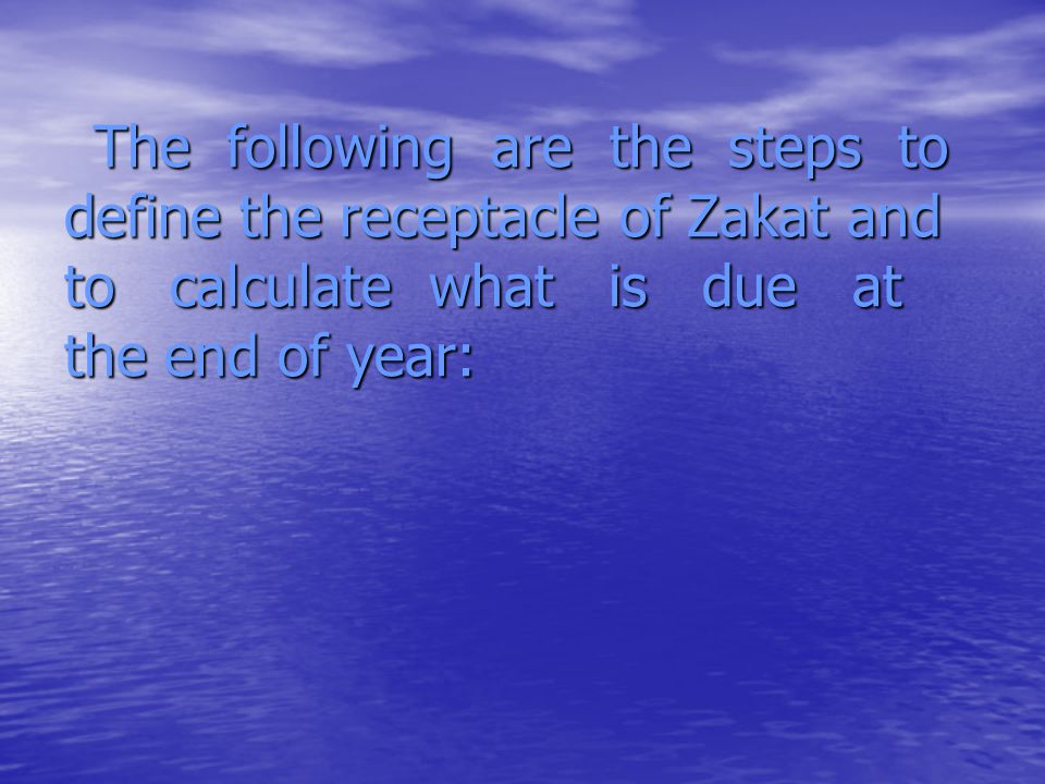 The following are the steps to define the receptacle of Zakat and to calculate what is due at the end of year: