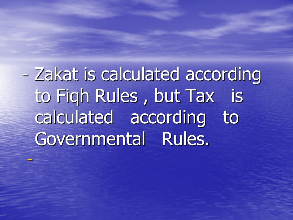 - Zakat is calculated according to Fiqh Rules , but Tax is calculated according to Governmental Rules.