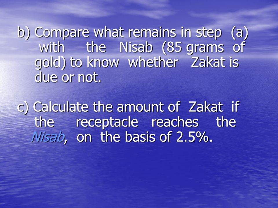 b) Compare what remains in step (a) with the Nisab (85 grams of gold) to know whether Zakat is due or not.
