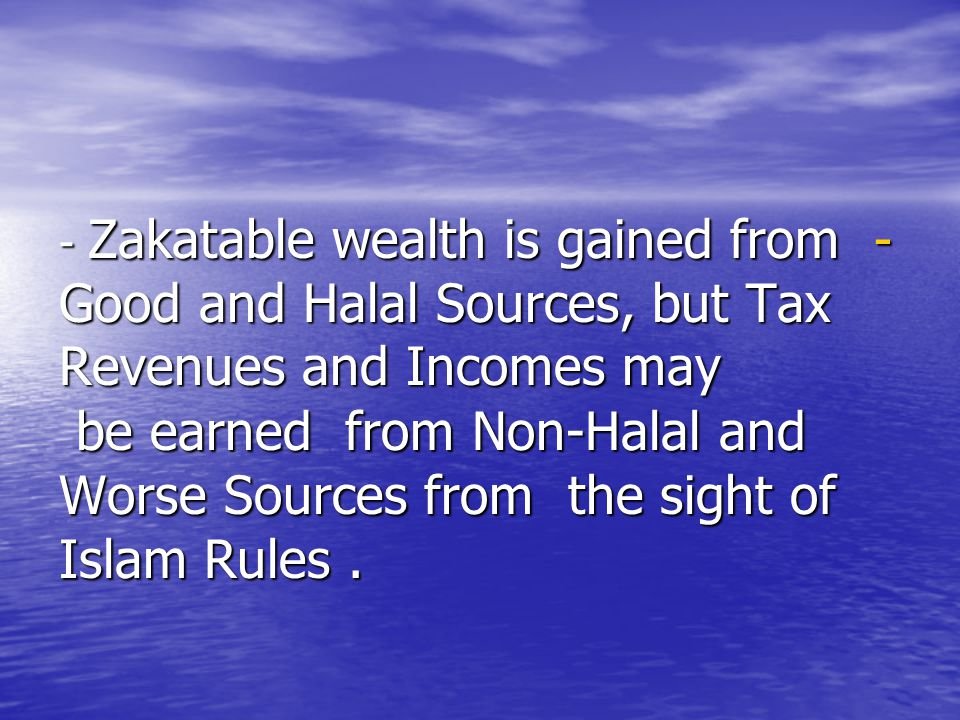 - Zakatable wealth is gained from Good and Halal Sources, but Tax Revenues and Incomes may be earned from Non-Halal and Worse Sources from the sight of Islam Rules .