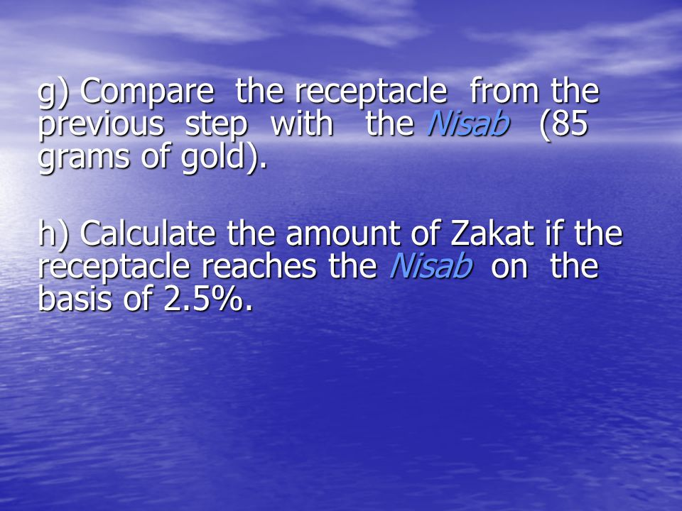 g) Compare the receptacle from the previous step with the Nisab (85 grams of gold).