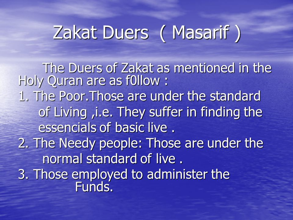 Zakat Duers ( Masarif ) The Duers of Zakat as mentioned in the Holy Quran are as f0llow : 1. The Poor.Those are under the standard.