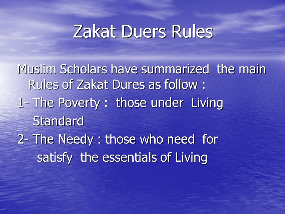 Zakat Duers Rules Muslim Scholars have summarized the main Rules of Zakat Dures as follow : 1- The Poverty : those under Living.