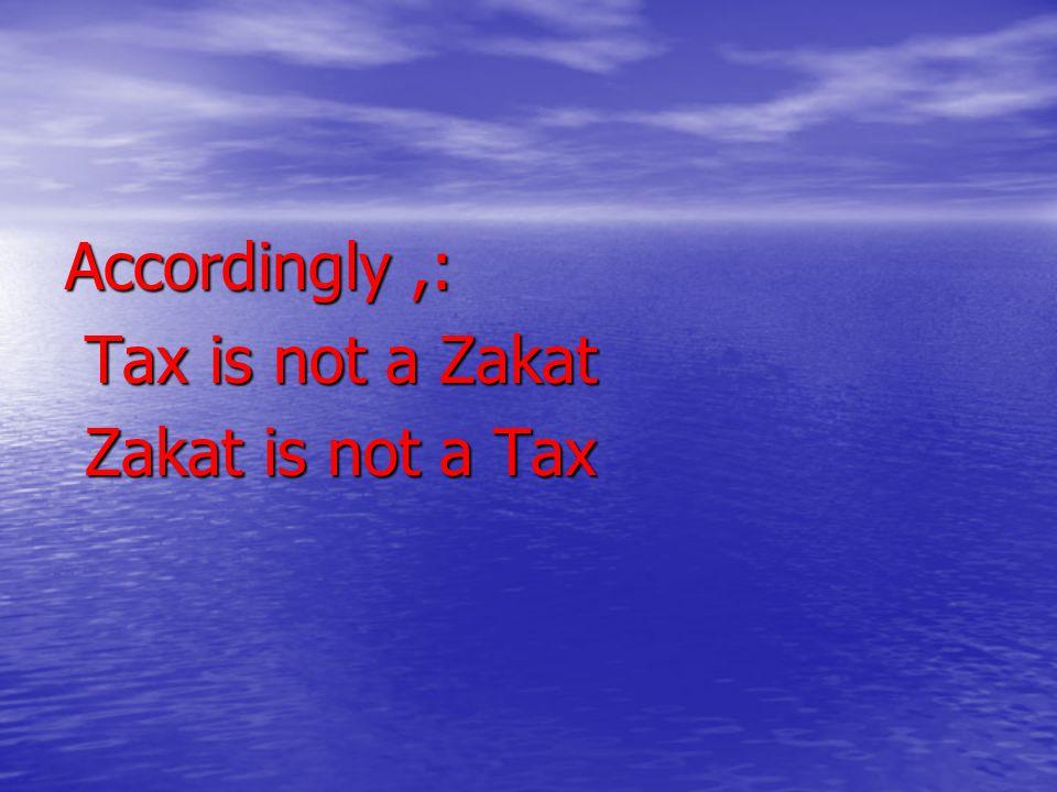 Accordingly ,: Tax is not a Zakat Zakat is not a Tax
