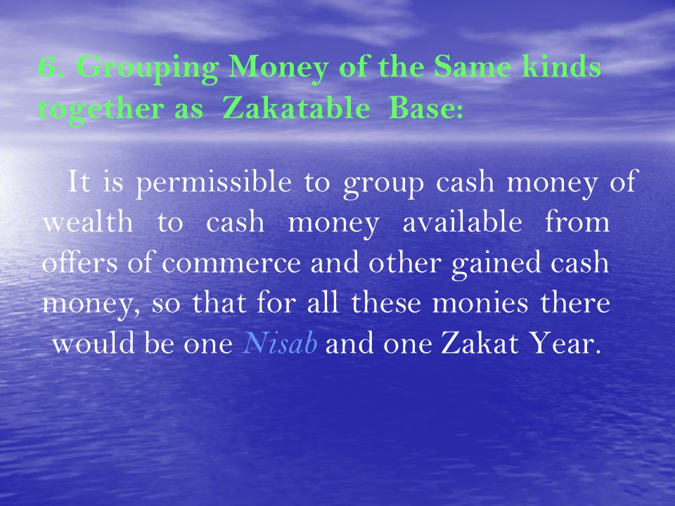 6. Grouping Money of the Same kinds together as Zakatable Base: