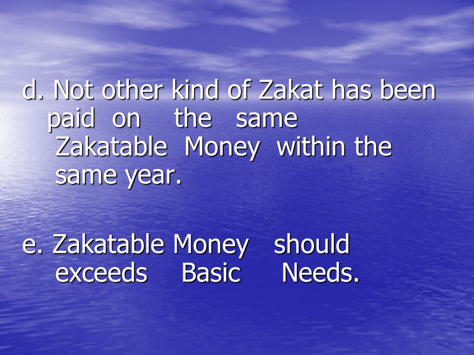 d. Not other kind of Zakat has been paid on the same Zakatable Money within the same year.