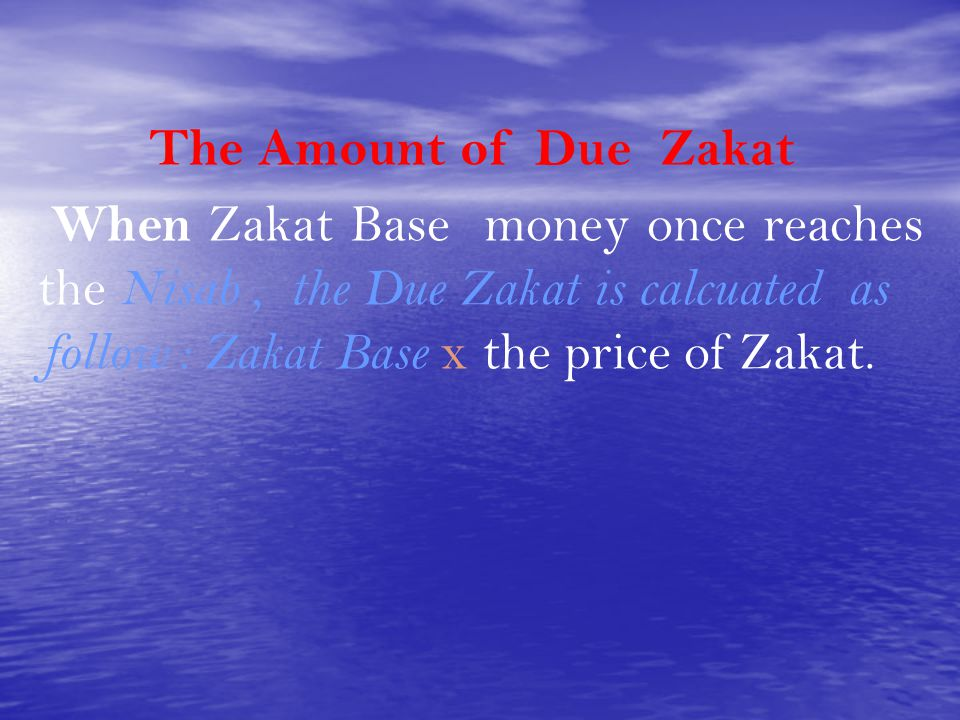 The Amount of Due Zakat When Zakat Base money once reaches the Nisab , the Due Zakat is calcuated as follow : Zakat Base x the price of Zakat.