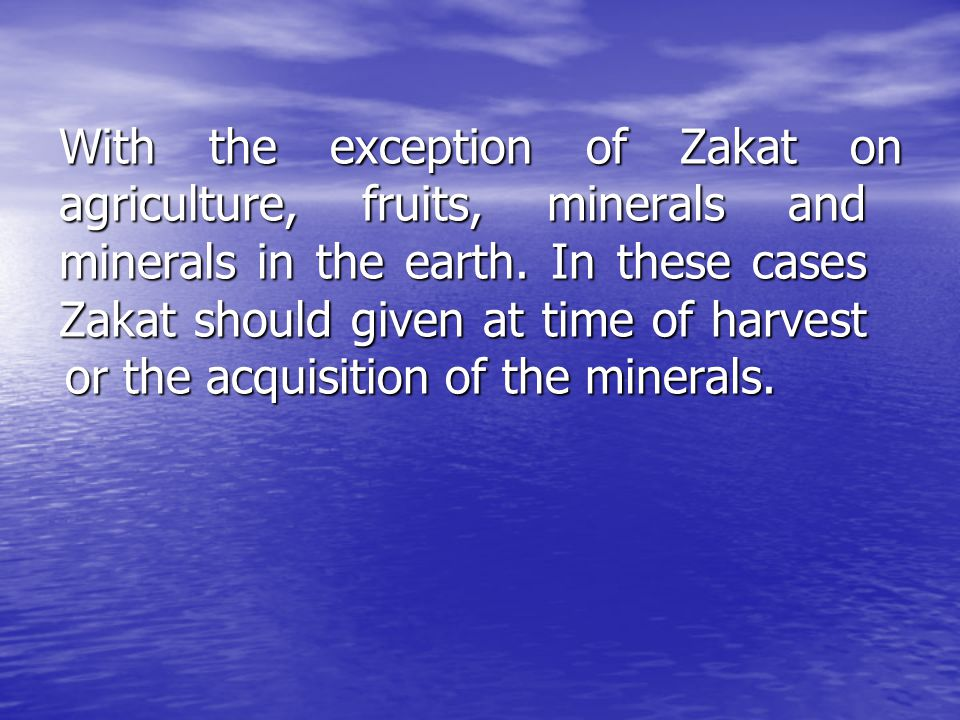 With the exception of Zakat on agriculture, fruits, minerals and minerals in the earth.
