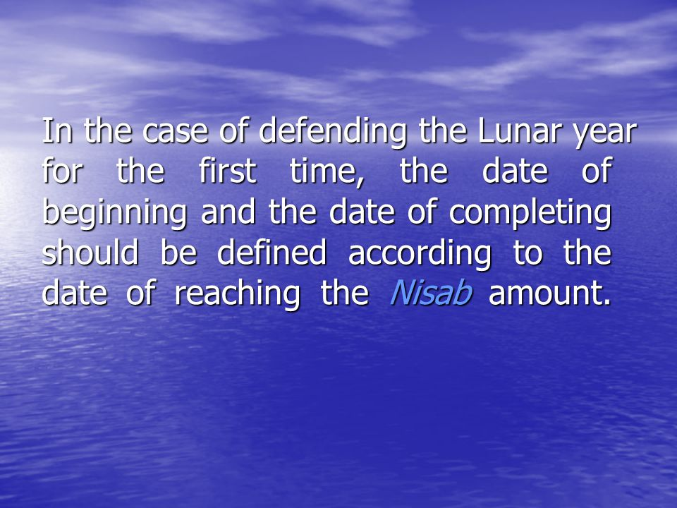 In the case of defending the Lunar year for the first time, the date of beginning and the date of completing should be defined according to the date of reaching the Nisab amount.