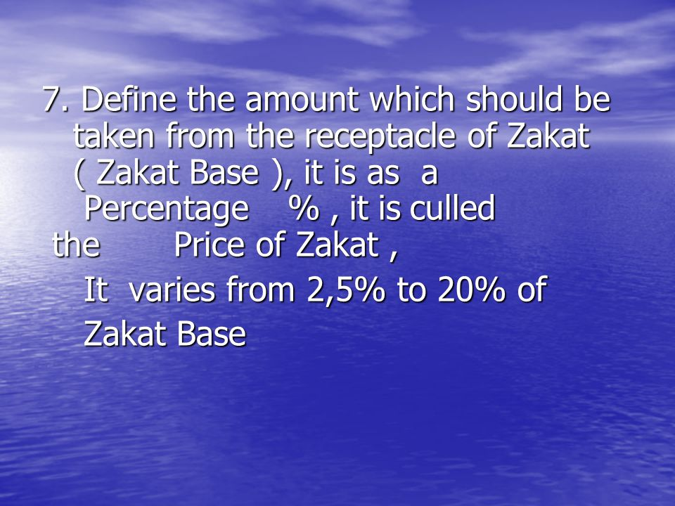 7. Define the amount which should be taken from the receptacle of Zakat ( Zakat Base ), it is as a Percentage % , it is culled the Price of Zakat ,