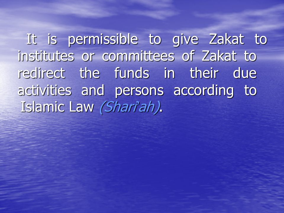 It is permissible to give Zakat to institutes or committees of Zakat to redirect the funds in their due activities and persons according to Islamic Law (Shari'ah).