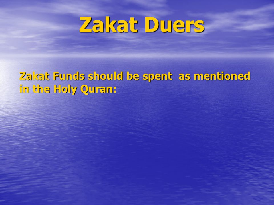 Zakat Duers Zakat Funds should be spent as mentioned in the Holy Quran: