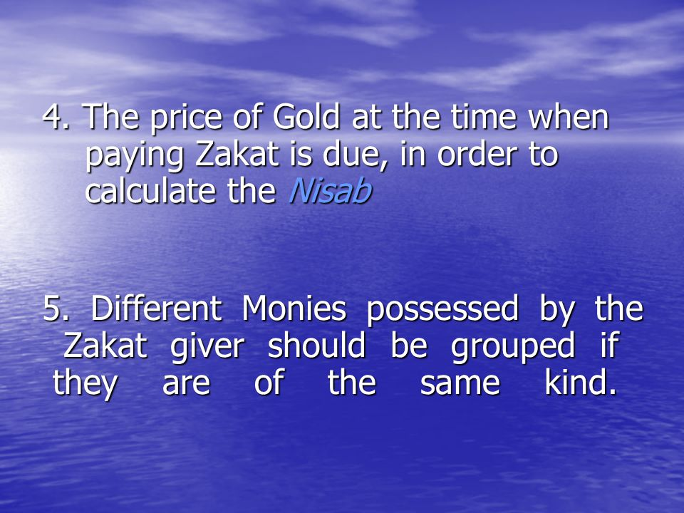 4. The price of Gold at the time when paying Zakat is due, in order to calculate the Nisab