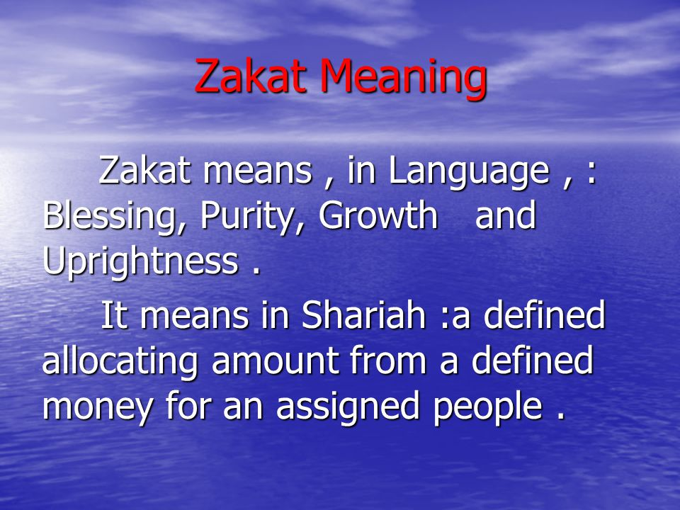 Zakat Meaning Zakat means , in Language , : Blessing, Purity, Growth and Uprightness .