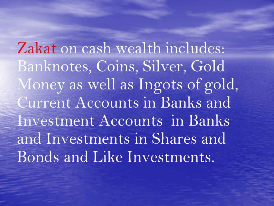 Zakat on cash wealth includes: Banknotes, Coins, Silver, Gold Money as well as Ingots of gold, Current Accounts in Banks and Investment Accounts in Banks and Investments in Shares and Bonds and Like Investments.