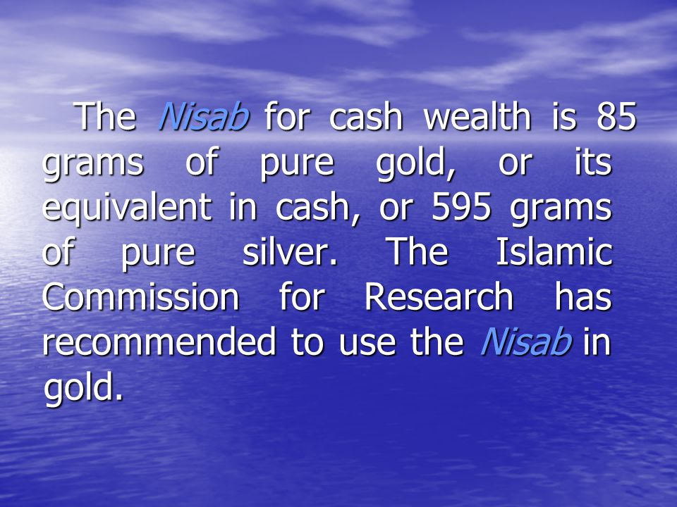 The Nisab for cash wealth is 85 grams of pure gold, or its equivalent in cash, or 595 grams of pure silver.