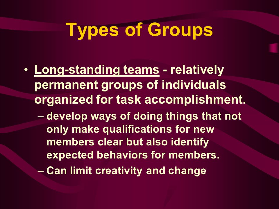 Types of Groups Long-standing teams - relatively permanent groups of individuals organized for task accomplishment.
