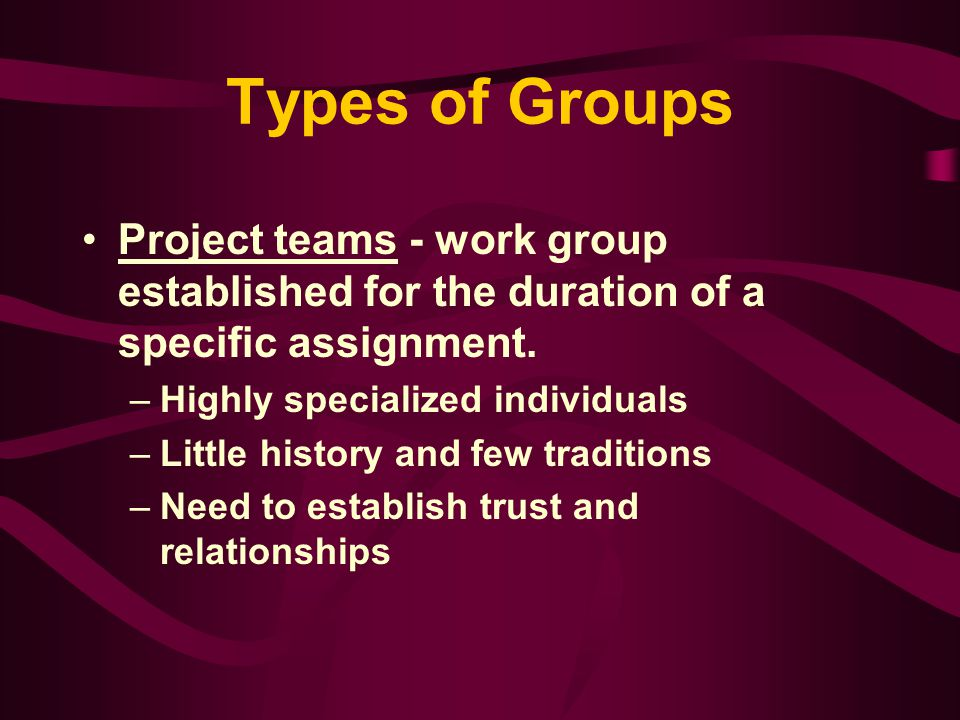 Types of Groups Project teams - work group established for the duration of a specific assignment. Highly specialized individuals.