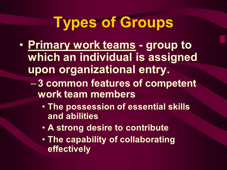Types of Groups Primary work teams - group to which an individual is assigned upon organizational entry.