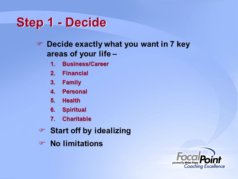 Step 1 - Decide Decide exactly what you want in 7 key areas of your life – Business/Career. Financial.