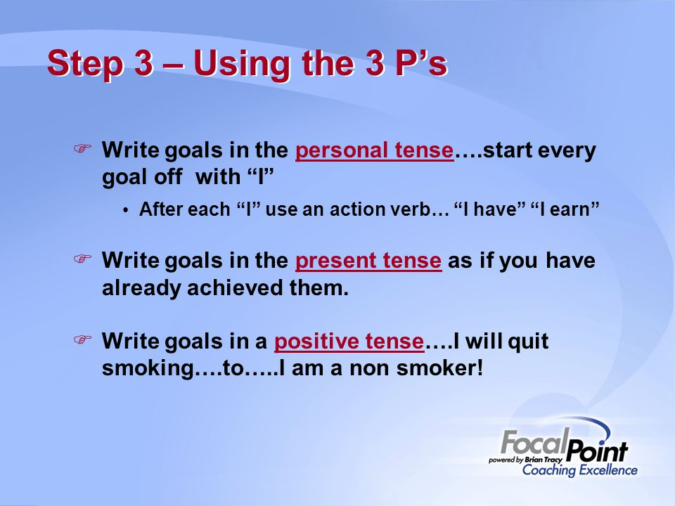Step 3 – Using the 3 P's Write goals in the personal tense….start every goal off with I After each I use an action verb… I have I earn