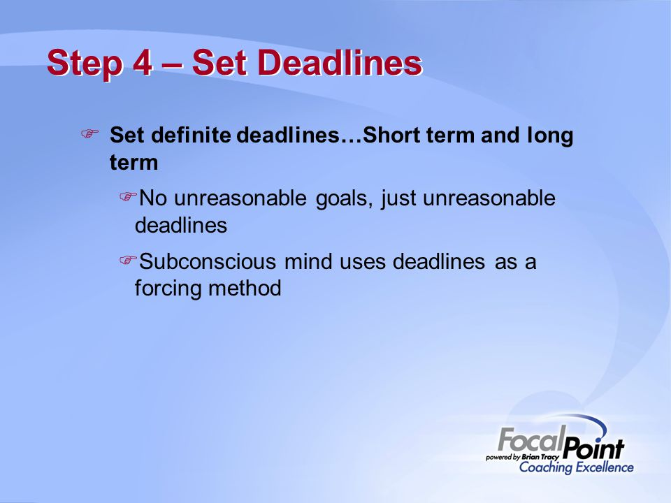 Step 4 – Set Deadlines Set definite deadlines…Short term and long term