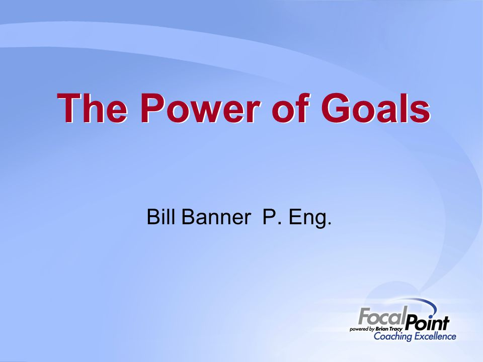 The Power of Goals Bill Banner P. Eng.