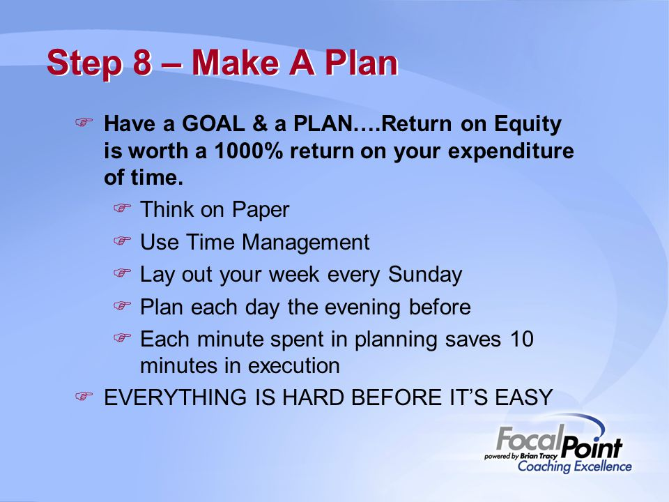 Step 8 – Make A Plan Have a GOAL & a PLAN….Return on Equity is worth a 1000% return on your expenditure of time.