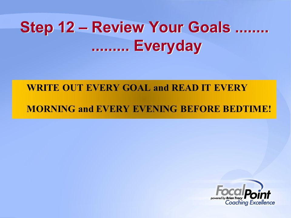 Step 12 – Review Your Goals ........ ......... Everyday