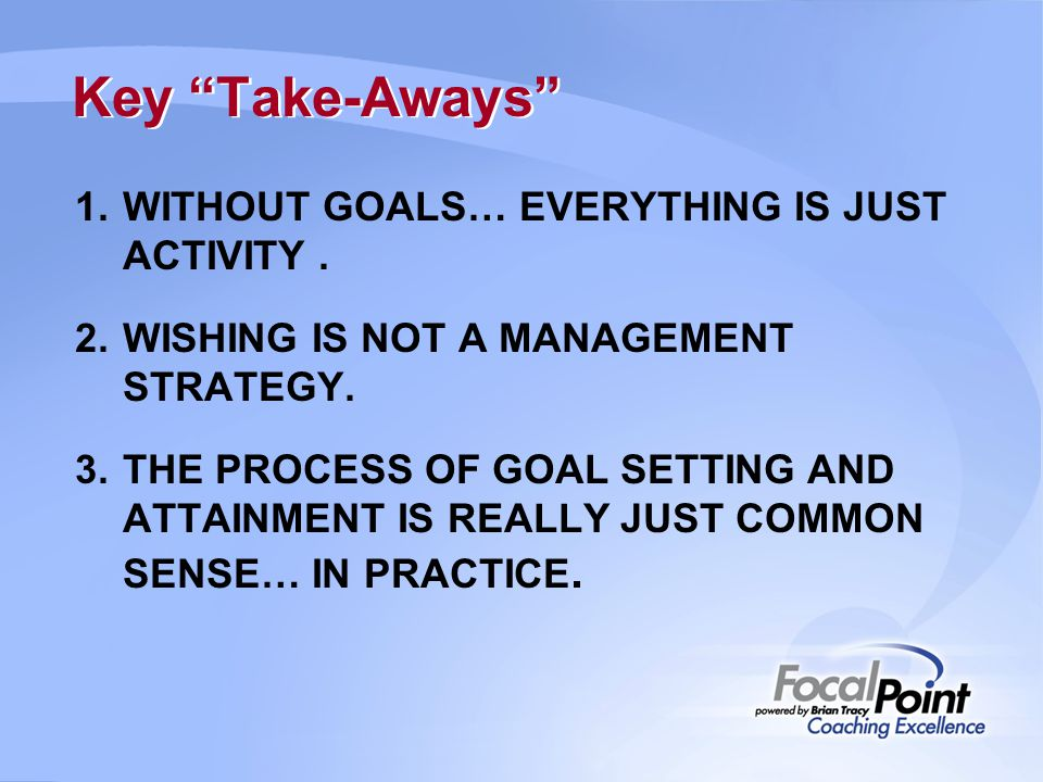 Key Take-Aways WITHOUT GOALS… EVERYTHING IS JUST ACTIVITY .