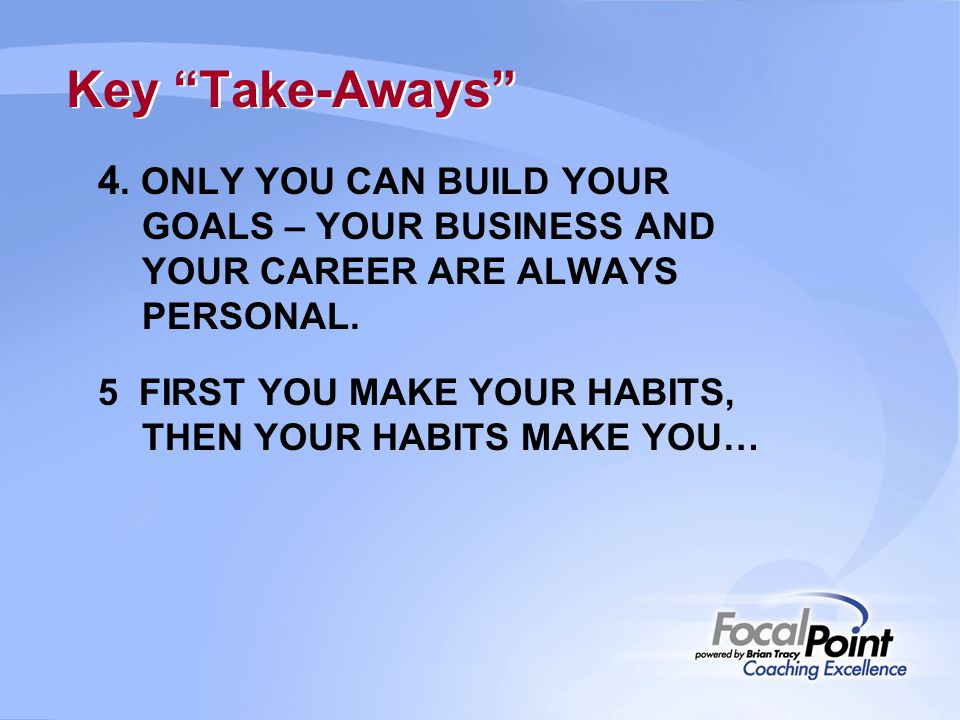 Key Take-Aways 4. ONLY YOU CAN BUILD YOUR GOALS – YOUR BUSINESS AND YOUR CAREER ARE ALWAYS PERSONAL.