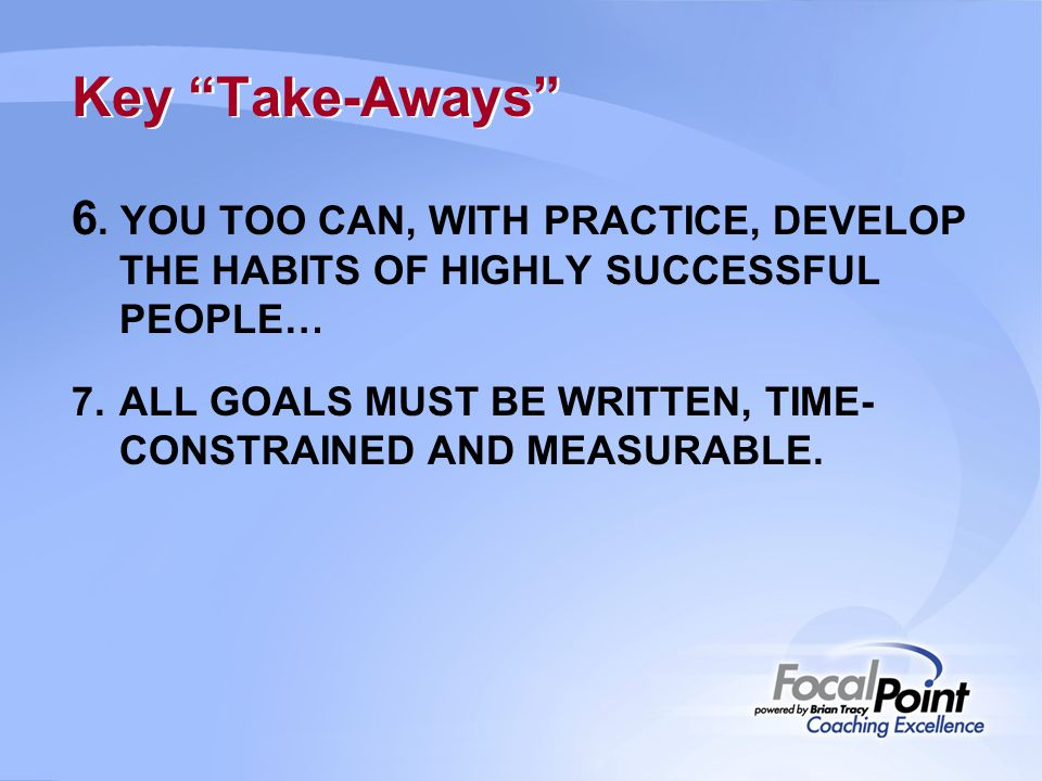 Key Take-Aways 6. YOU TOO CAN, WITH PRACTICE, DEVELOP THE HABITS OF HIGHLY SUCCESSFUL PEOPLE…