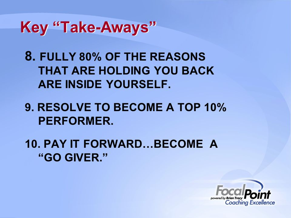 Key Take-Aways 8. FULLY 80% OF THE REASONS THAT ARE HOLDING YOU BACK ARE INSIDE YOURSELF. 9. RESOLVE TO BECOME A TOP 10% PERFORMER.