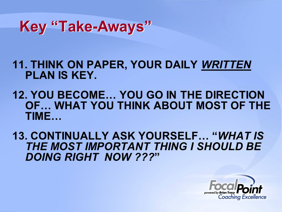 Key Take-Aways 11. THINK ON PAPER, YOUR DAILY WRITTEN PLAN IS KEY.