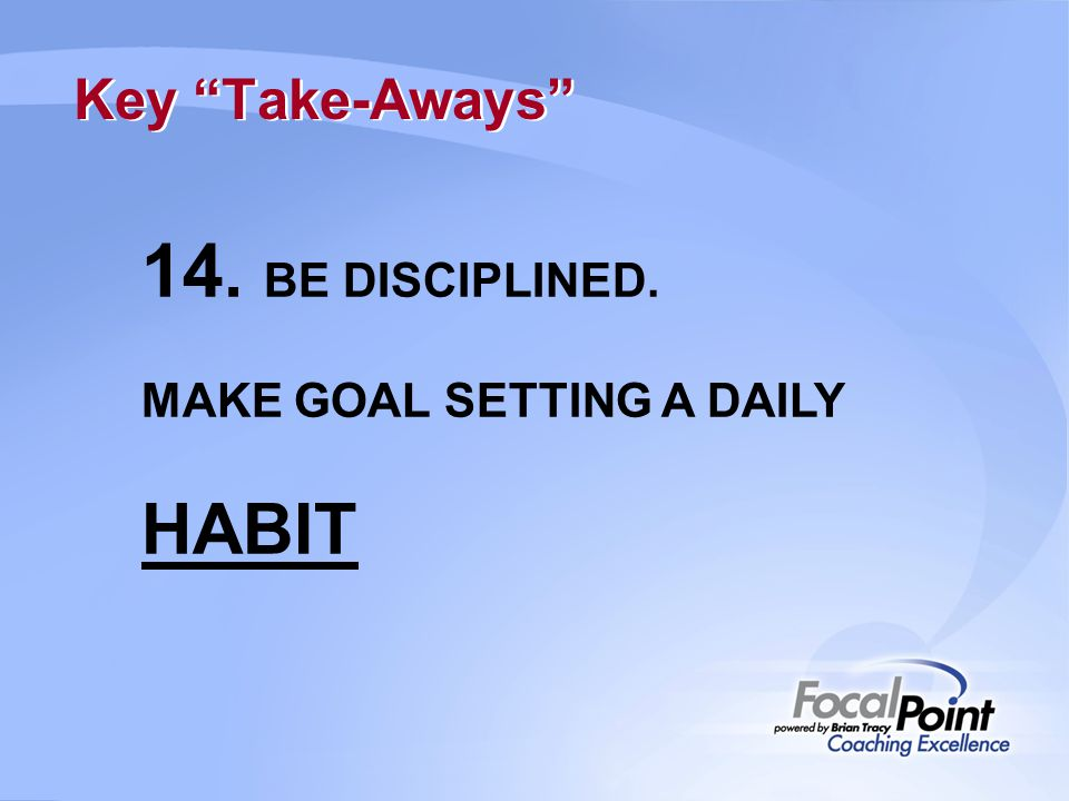 Key Take-Aways 14. BE DISCIPLINED. MAKE GOAL SETTING A DAILY HABIT