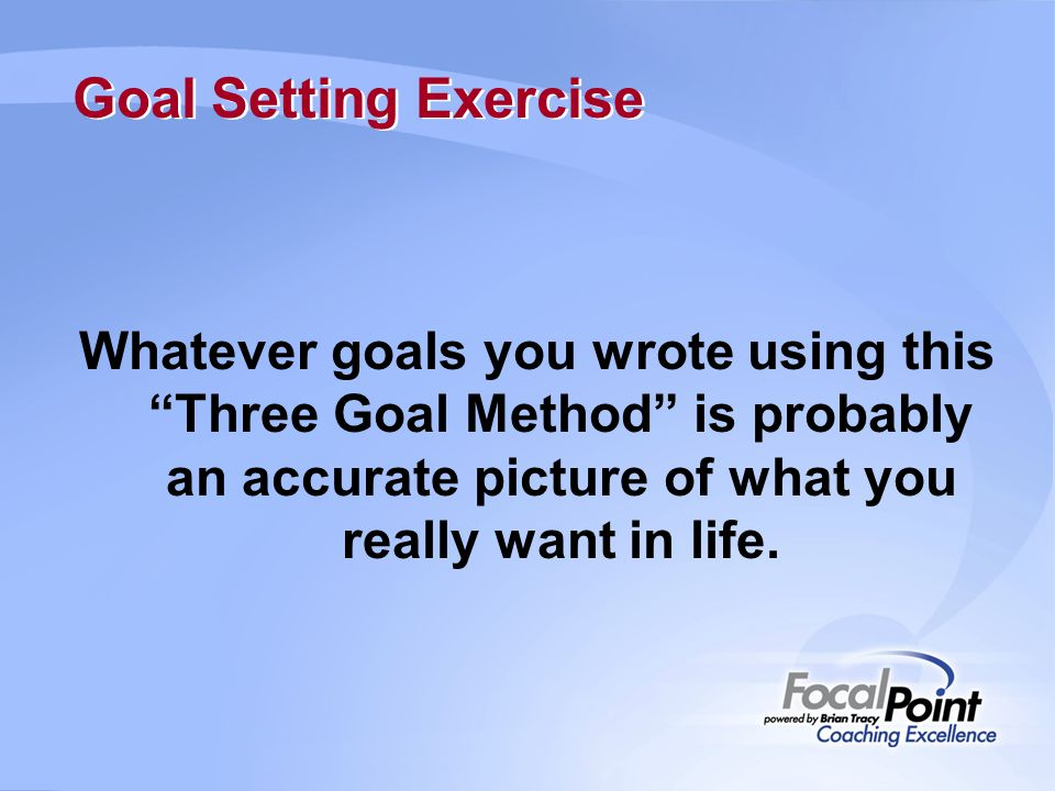 Goal Setting Exercise Whatever goals you wrote using this Three Goal Method is probably an accurate picture of what you really want in life.