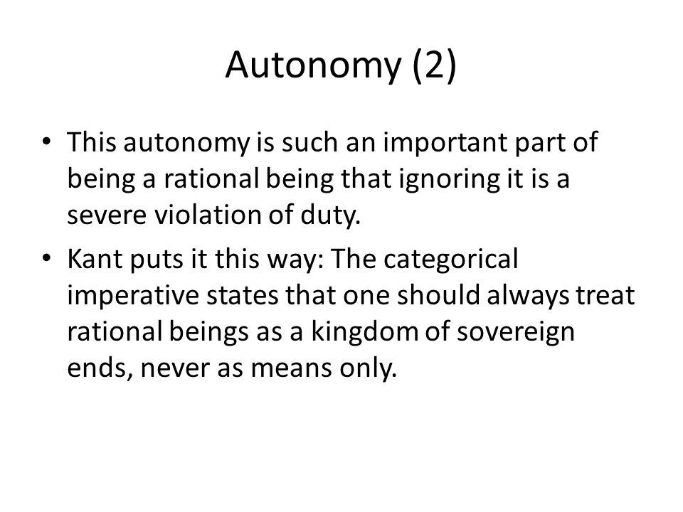 Autonomy (2) This autonomy is such an important part of being a rational being that ignoring it is a severe violation of duty.