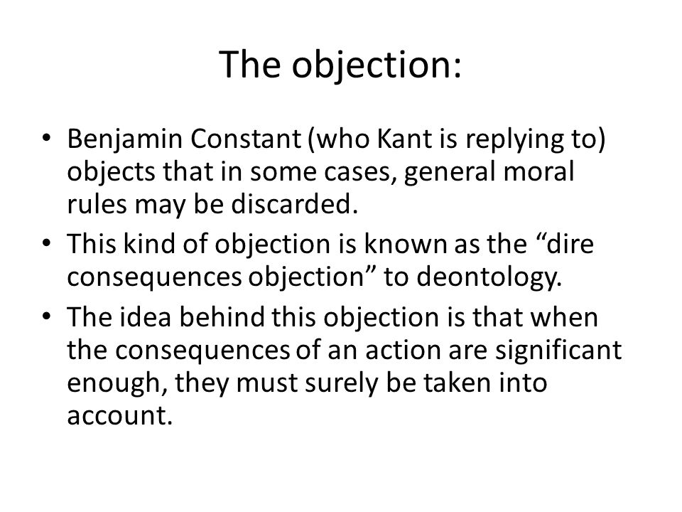 The objection: Benjamin Constant (who Kant is replying to) objects that in some cases, general moral rules may be discarded.