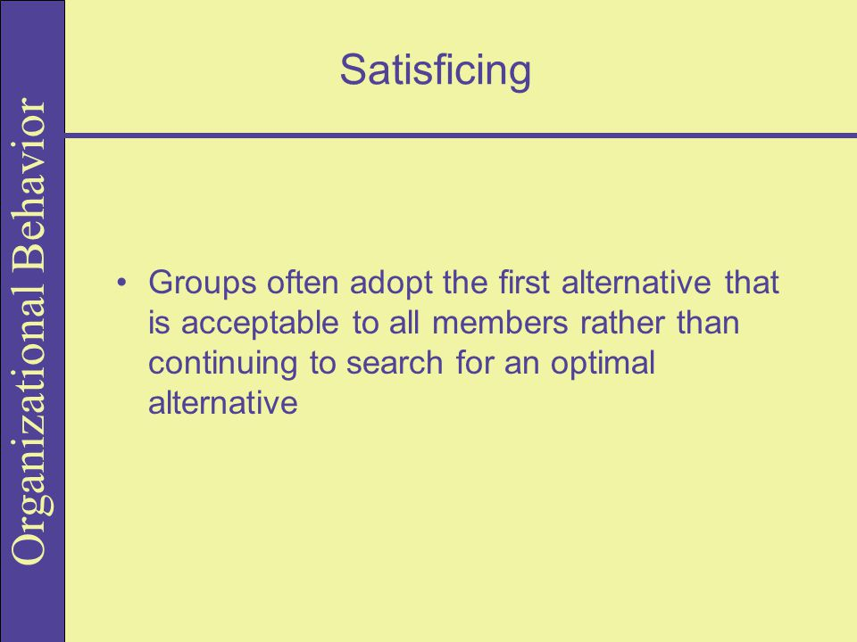 Satisficing Groups often adopt the first alternative that is acceptable to all members rather than continuing to search for an optimal alternative.