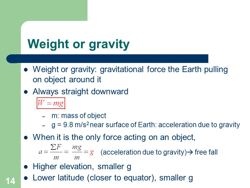 Weight or gravity Weight or gravity: gravitational force the Earth pulling on object around it. Always straight downward.