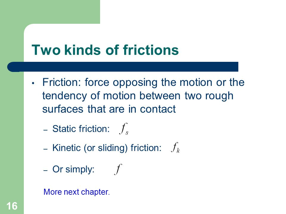 Two kinds of frictions Friction: force opposing the motion or the tendency of motion between two rough surfaces that are in contact.
