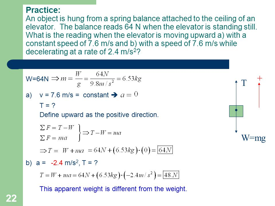 Practice: An object is hung from a spring balance attached to the ceiling of an elevator. The balance reads 64 N when the elevator is standing still. What is the reading when the elevator is moving upward a) with a constant speed of 7.6 m/s and b) with a speed of 7.6 m/s while decelerating at a rate of 2.4 m/s2