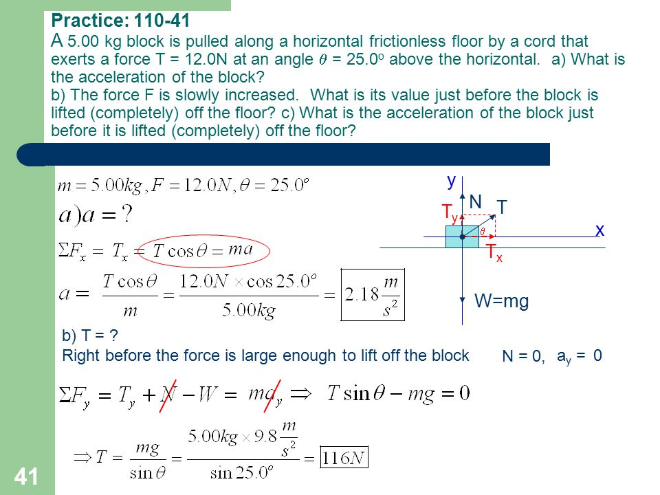 Practice: 110-41 A 5.00 kg block is pulled along a horizontal frictionless floor by a cord that exerts a force T = 12.0N at an angle  = 25.0o above the horizontal. a) What is the acceleration of the block b) The force F is slowly increased. What is its value just before the block is lifted (completely) off the floor c) What is the acceleration of the block just before it is lifted (completely) off the floor